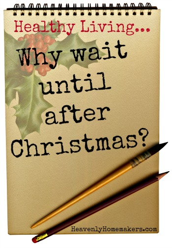 Healthy Living - Why Wait Until After Christmas