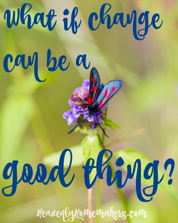 What If Change Can Be A Good Thing Heavenly Homemakers